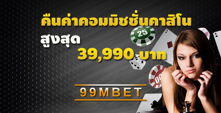 คืนค่าคอมมิชชั่นคาสิโนสูงสุด 39,999 บาท